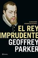 El rey imprudente La biografía esencial de Felipe II