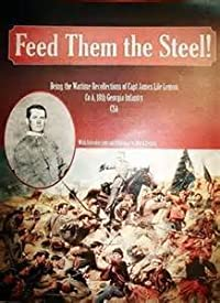 Feed them the steel! Being the Wartime Recollections of Capt James Lile Lemon, Co A, 18th Georgia Infantry CSA