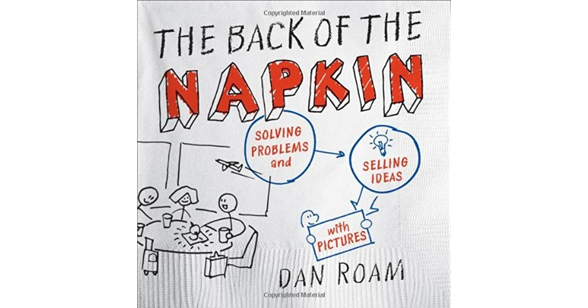 The Back Of The Napkin Solving Problems And Selling Ideas With Pictures By Dan Roam