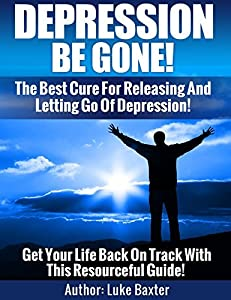 Depression Be Gone: Find A Cure For Happiness And Well Being: The Best Cure For Depression, Sadness, Anxiety, Mental illness, sleep disorder. Be Happy!