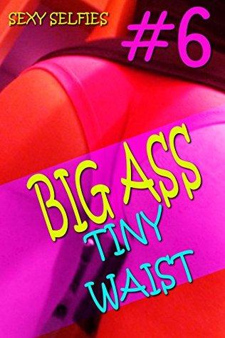 BIG ASS TINY WAIST #6 - SEXY SELFIES - (BIG BUTTS PHOTOS, BUBBLE BUTT PHOTOS, EROTIC PHOTOS, SEXY PHOTOS, HOT GIRLS PHOTOS, GIRLS IN BIKINIS, FREE EROTICA, FREE EROTIC BOOKS, FREE EROTIC EBOOKS
