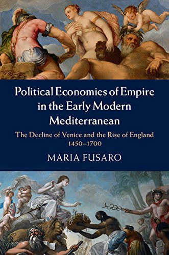 Political Economies of Empire in the Early Modern Mediterranean The Decline of Venice and the Rise of England