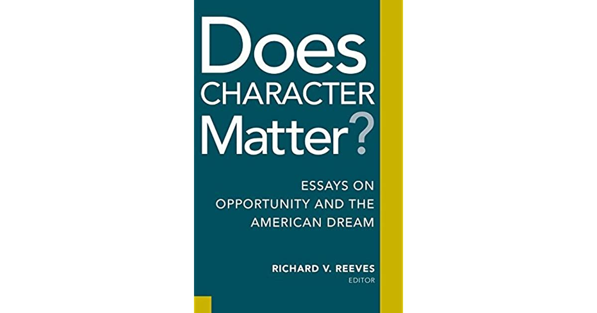 does character matter essays on opportunity and the american dream  essays on opportunity and the american dream by richard v reeves
