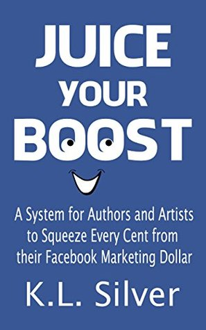 JUICE YOUR BOOST: A System for Authors and Artists to Squeeze Every Cent From Their Facebook Marketing Dollar