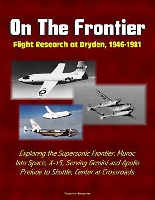 On The Frontier: Flight Research at Dryden, 1946-1981 - Exploring the Supersonic Frontier, Muroc, Into Space, X-15, Serving Gemini and Apollo, Lifting Bodies Prelude to Shuttle, Center at Crossroads