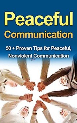 Non Violent Communication: An Art of Peaceful Communication: 50 + Proven Tips for Nonviolent Communication, action, atonement & Nonviolent Resistance (Nonviolent ... Atonement, Nonviolent Resistance)