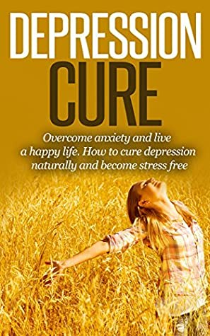 Depression: Depression Cure: Overcome Anxiety, Be Happy, Help