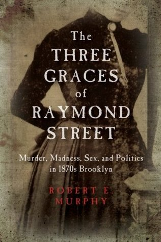 The Three Graces of Raymond Street: Murder, Madness, Sex, and Politics in 1870s Brooklyn