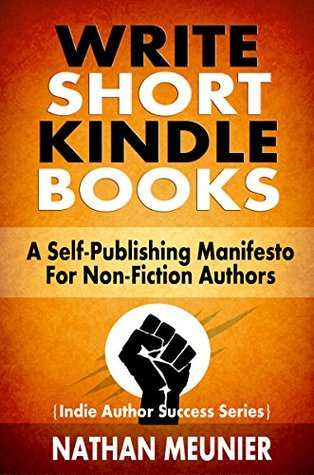 Write Short Kindle Books: A Self-Publishing Manifesto for Non-Fiction Authors (Indie Author Success #1)