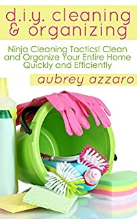 DIY Cleaning And Organizing: Ninja Cleaning Tactics! Clean And Organize Your Entire Home Quickly And Efficiently (Cleaning and Organizing - DIY - Speed Cleaning - Organization)