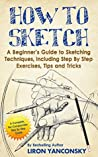 How to Sketch: A Beginner's Guide to Sketching Techniques, Including Step By Step Exercises, Tips and Tricks
