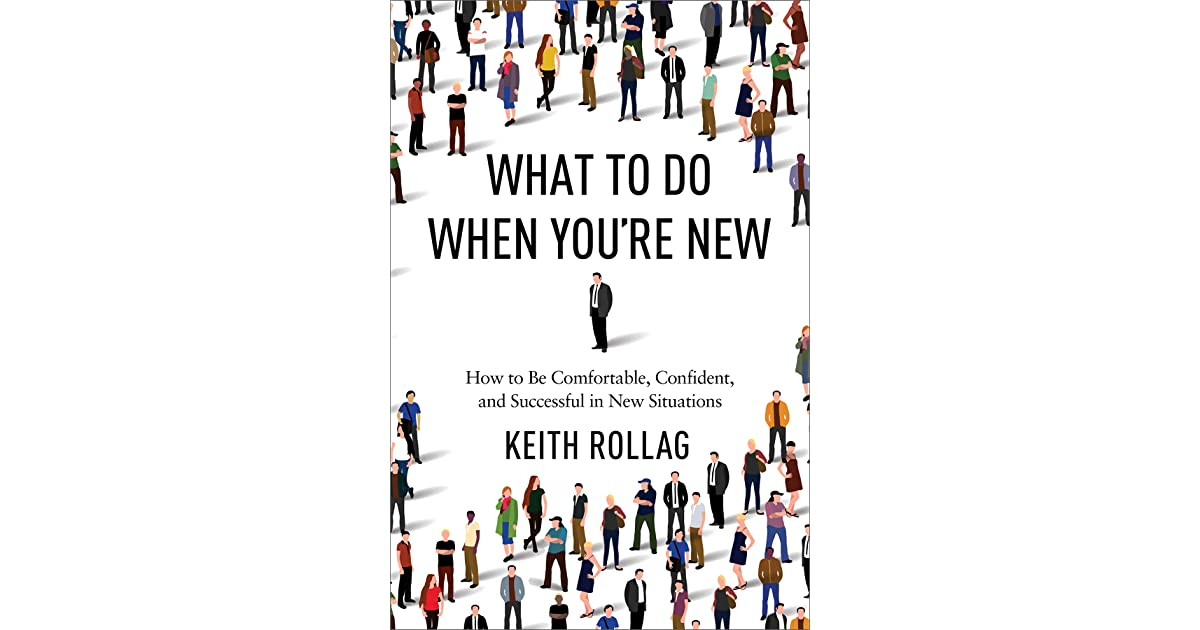 What to Do When Youre New: How to Be Comfortable, Confident, and Successful in New Situations