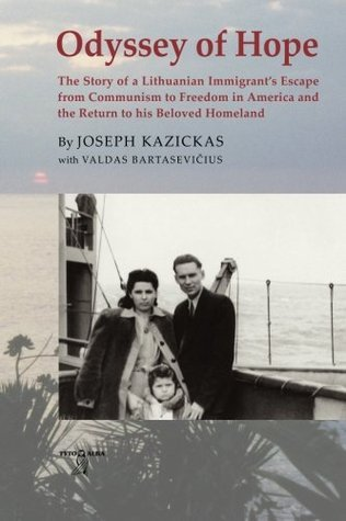Odyssey Of Hope: The Story Of A Lithuanian Immigrant's Escape From Communism To Freedom In America And The Return To His Beloved Homeland