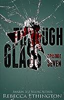 Through Glass: Episode Seven (Through Glass #7)