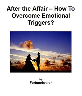After the Affair - How to Overcome Emotional Triggers?: A Concise Guide on how to Cope with the Emotional Problems that May Arise in the After the Affair Phase