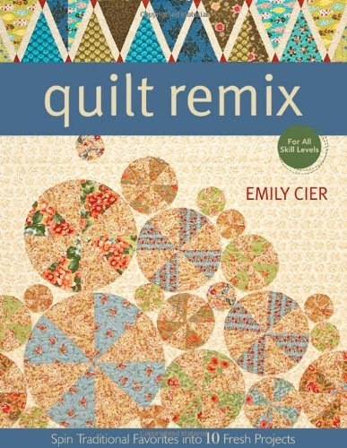 Quilt Remix Spin Traditional Favorites Into 10 Fresh Projects
