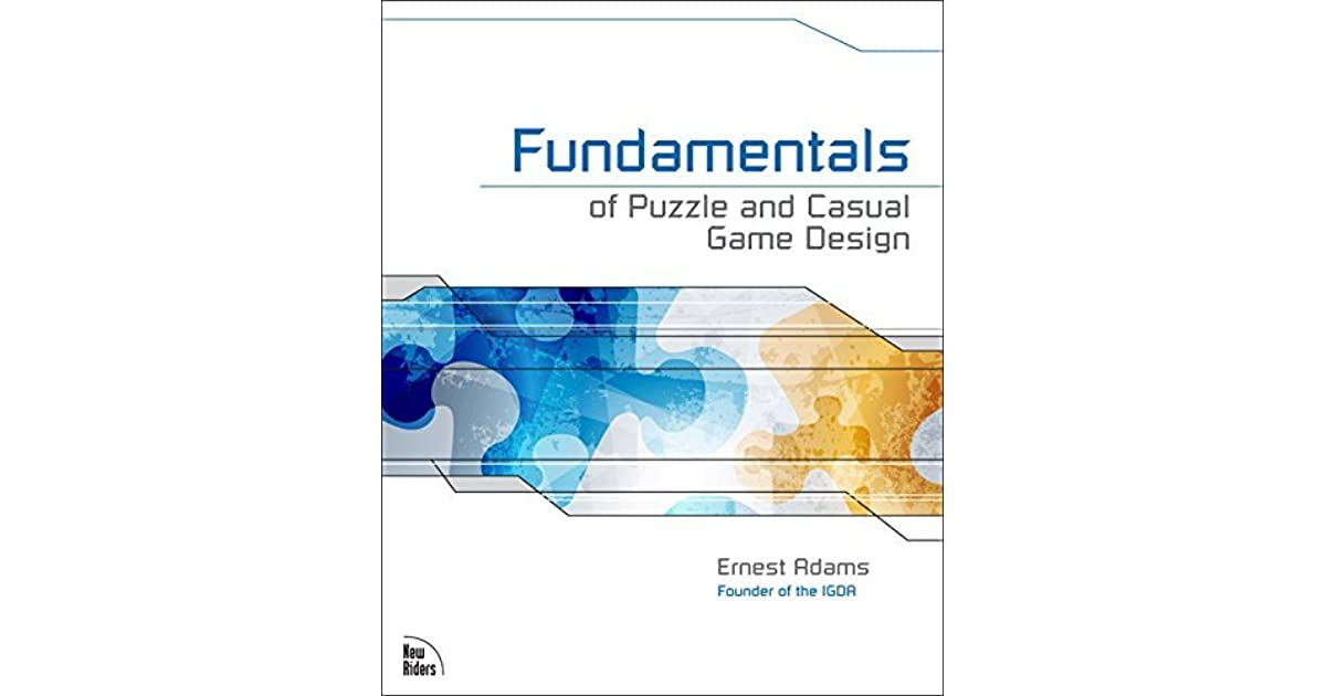 Fundamentals Of Puzzle And Casual Game Design By Ernest Adams - Fundamentals of game design
