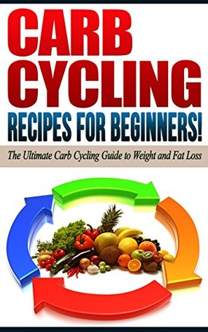 CARB CYCLING: Recipes for Beginners! - The Ultimate Carb Cycling Guide to Weight and Fat Loss