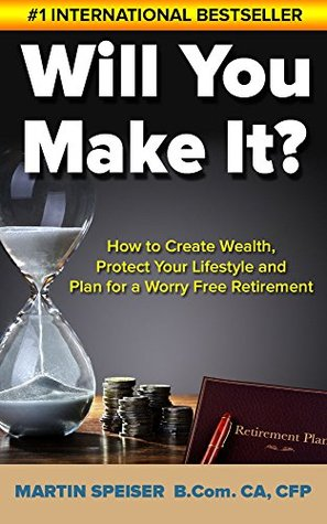 Will You Make It?: How to Create Wealth, Protect Your Lifestyle and Plan for a Worry Free Retirement