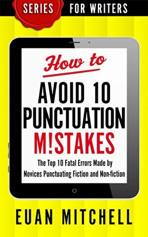 How to Avoid 10 Punctuation M!stakes: The Top 10 Fatal Errors Made by Novices Punctuating Fiction and Non-fiction (Series for Writers Book 2)