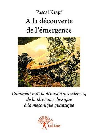 A la découverte de l'émergence: Comment naît la diversité des sciences, de la physique classique à la mécanique quantique (Collection Classique)