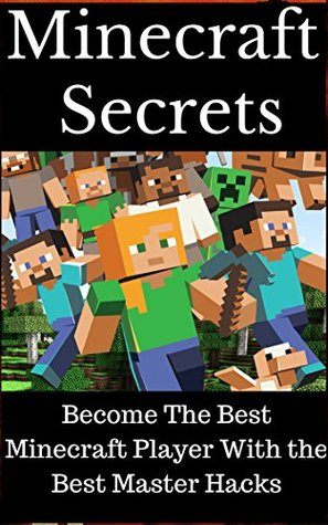 Minecraft: Minecraft Secrets- Become The Best Minecraft Player With the Best Master Hacks (Minecraft minecraft free download minecraft herobrine minecraft ... for computer minecraft crafting recipes m)