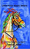 Little Horse Wears Antlers (Christmas Horse Series Book 2)