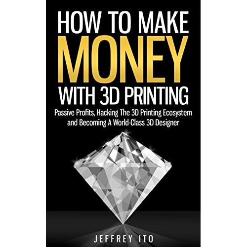 how to make money with 3d printing passive profits hacking the 3d printing ecosystem and becoming a world class 3d designer by jeffrey ito