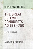 The Great Islamic Conquests AD 632-750 (Essential Histories series Book 71)