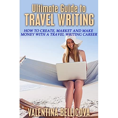 Travel Writing: Ultimate Guide To Travel Writing: How To Create, Market