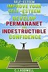 Self Esteem: Improve Your Self-Esteem and Develop Permanent and Indestructible Confidence (Self-Esteem, Self-Confidence, Confidence)
