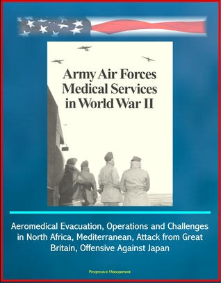 Army Air Forces (AAF) Medical Services in World War II - Aeromedical Evacuation, Operations and Challenges in North Africa, Mediterranean, Attack from Great Britain, Offensive Against Japan