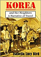 Korea and Her Neighbors: A Narrative of Travel, with an Account of the Recent Vicissitudes and Present Position of the Country