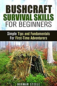 Bushcraft Survival Skills for Beginners: Simple Tips and Fundamentals For First-Time Adventurers (Backpacking & Camping)