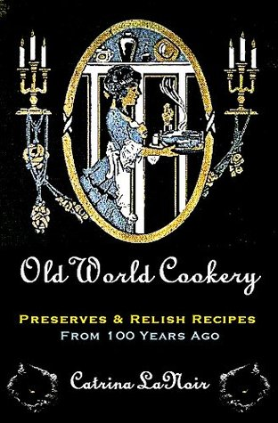Old World Cookery, Preserves & Relish Recipes from 100 Years Ago by Catrina LaNoir