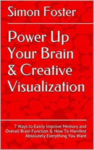 Power Up Your Brain & Creative Visualization: (2 in 1 Bundle) 7 Ways to Easily Improve Memory and Overall Brain Function & How To Manifest Absolutely Everything You Want