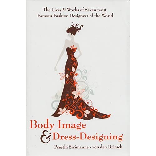 Body Image Dress Designing The Lives Works Of Seven Most Famous Fashion Designers Of The World By Preethi Sirimanne Von Den Driesch