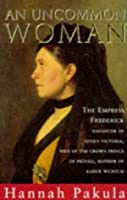 An Uncommon Woman: The Empress Frederick: Daughter of Queen Victoria, Wife of the Crown Prince of Prussia, Mother of Kaiser Wilhelm