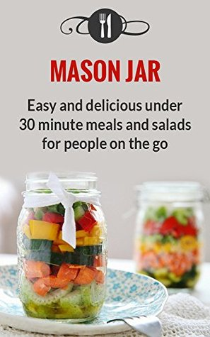 Mason Jar Meals: Easy And Delicious Under 30 Minute Meals And Salads For People On The Go (Delicious Mason Jar Recipes)