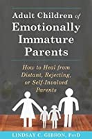 Adult Children of Emotionally Immature Parents: How to Heal from Difficult, Rejecting, or Self-Involved Parents