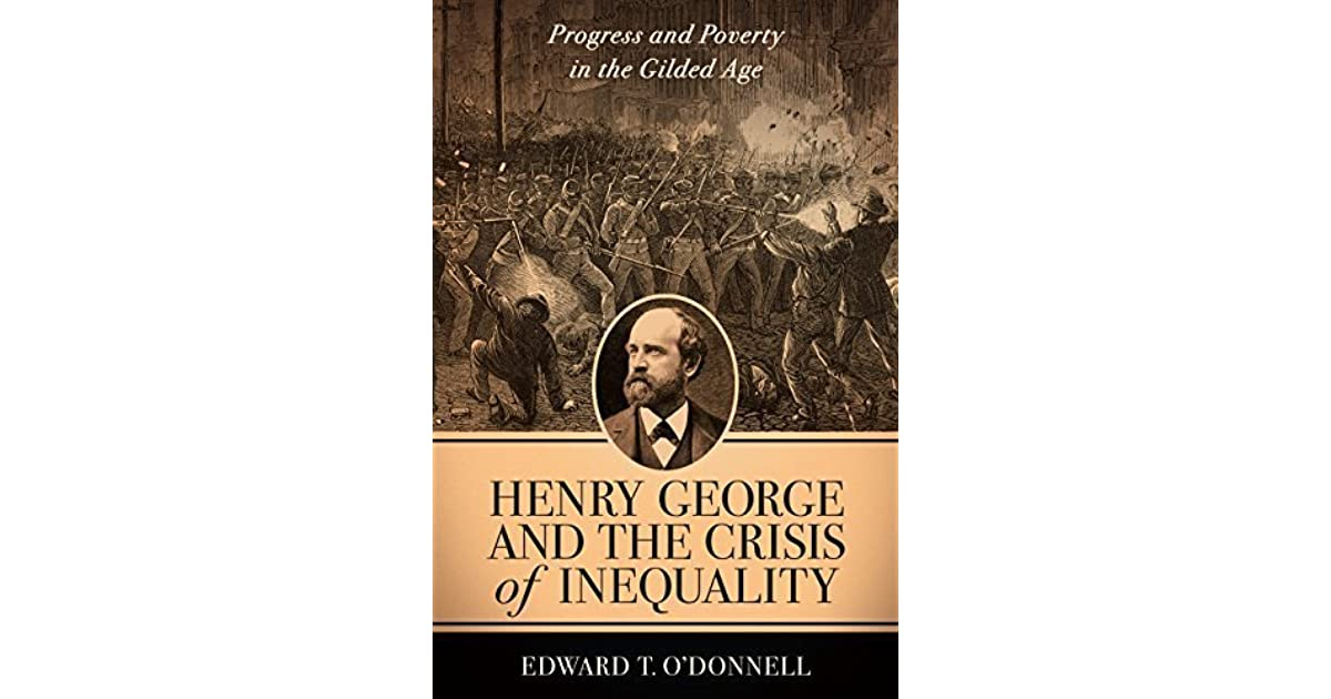 Henry George And The Crisis Of Inequality Progress And Poverty In The Gilded Age By Edward T O Donnell