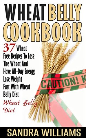 Wheat Belly Cookbook: 37 Wheat Free Recipes To Lose The Wheat And Have All-Day Energy, Lose Weight Fast With Wheat Belly Diet (Wheat Belly Cookbook, Gluten ... Lose Weight Grain Free Books Book 2)