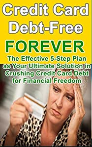 Credit Card Debt (Debt-Free Forever): Credit Card Debt Solution: The Effective 5-Step Plan in Crushing Credit Card Debt for Financial Freedom (Credit Card ... Strategies, How to Get Out of Debt Forever)