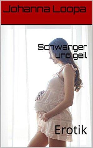 Und schwanger geil Schwanger und