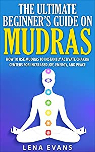 Mudras: The Ultimate Beginners Guide on Mudras- How to Use Mudras to Instantly Activate Chakra Centers for Increased Joy, Energy, and Peace