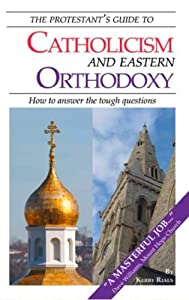 The Protestant's Guide to Catholicism and Eastern Orthodoxy: How to answer the tough questions
