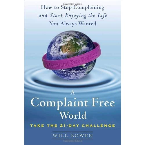 A Complaint Free World How To Stop Complaining And Start Enjoying The Life You Always Wanted By Will Bowen