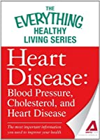 Heart Disease: Blood Pressure, Cholesterol, and Heart Disease: The most important information you need to improve your health (The Everything® Healthy Living Series)