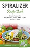 Spiralizer Recipe Book: Spiralizer Recipes for Weight Loss, Detox, Anti-Aging & So Much More!