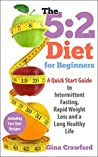 5:2 Diet: The 5:2 Diet for Beginners - How the 5:2 Diet and Intermittent Fasting Can Make Your Body a Fat-Burning Machine and Help You Live Longer, Including ... Diet, Fast Diet) (5:2 Fast Diet Book 1)